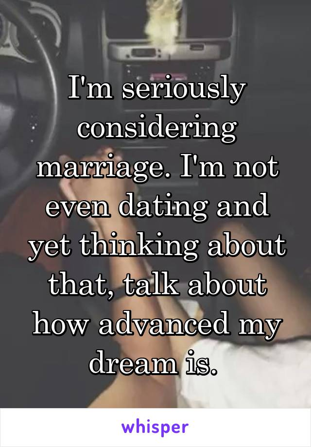 I'm seriously considering marriage. I'm not even dating and yet thinking about that, talk about how advanced my dream is.