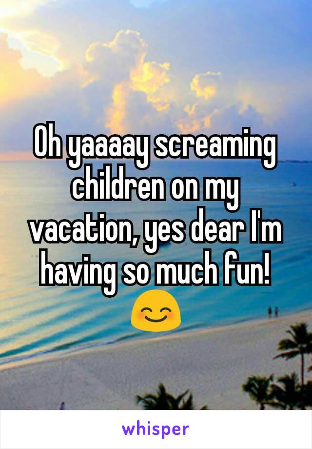 Oh yaaaay screaming children on my vacation, yes dear I'm having so much fun! 😊