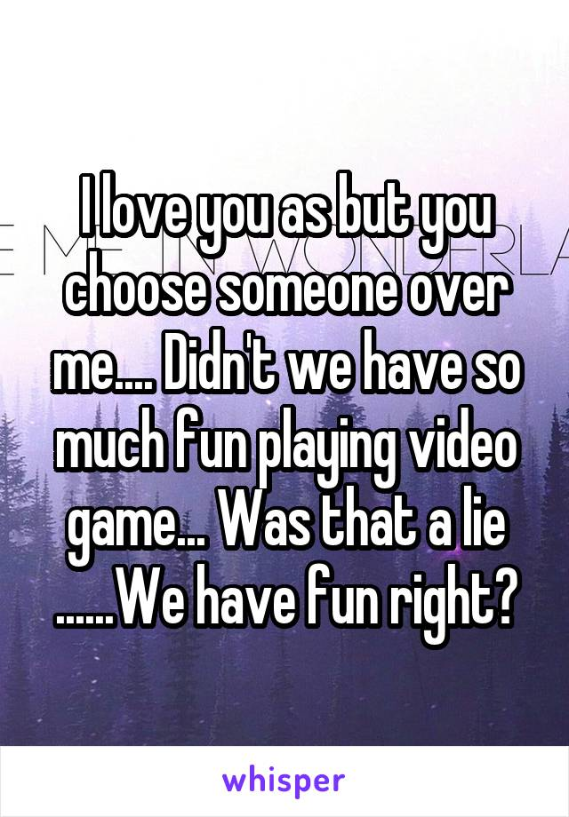 I love you as but you choose someone over me.... Didn't we have so much fun playing video game... Was that a lie ......We have fun right?