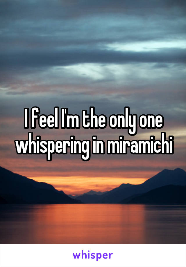I feel I'm the only one whispering in miramichi