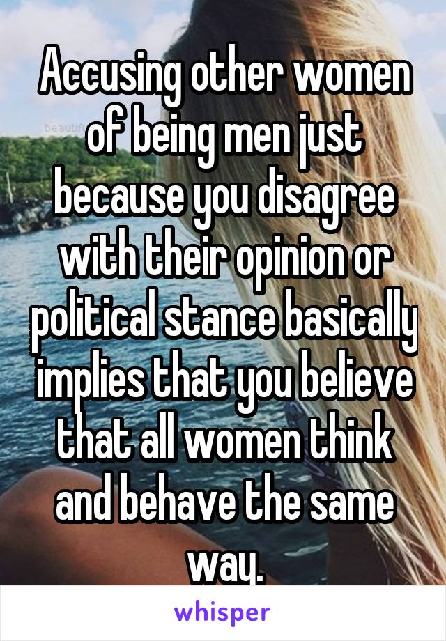 Accusing other women of being men just because you disagree with their opinion or political stance basically implies that you believe that all women think and behave the same way.