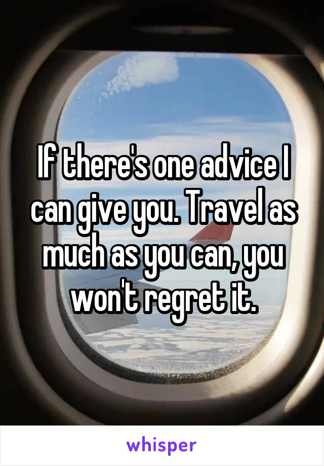 If there's one advice I can give you. Travel as much as you can, you won't regret it.