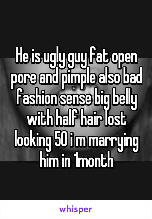He is ugly guy fat open pore and pimple also bad fashion sense big belly with half hair lost looking 50 i m marrying him in 1month