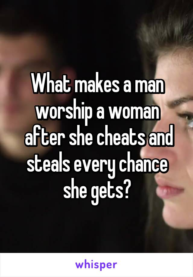 What makes a man worship a woman  after she cheats and steals every chance she gets?
