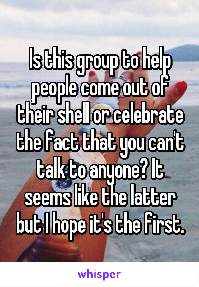 Is this group to help people come out of their shell or celebrate the fact that you can't talk to anyone? It seems like the latter but I hope it's the first.