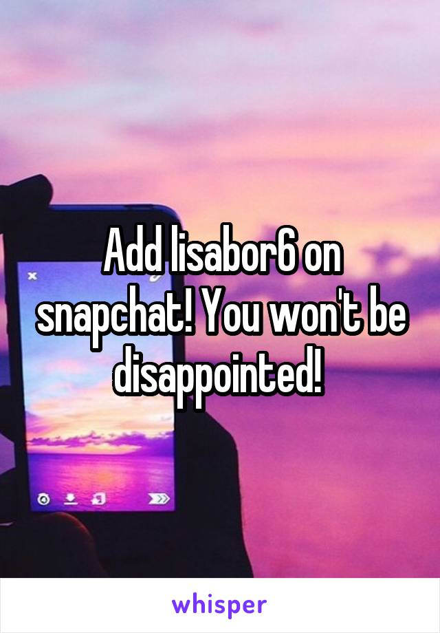 Add lisabor6 on snapchat! You won't be disappointed!