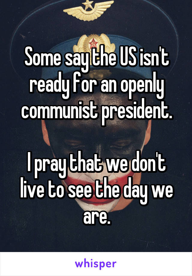 Some say the US isn't ready for an openly communist president.  I pray that we don't live to see the day we are.