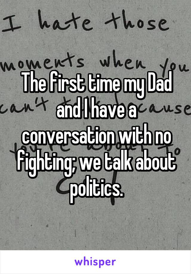 The first time my Dad and I have a conversation with no fighting; we talk about politics.