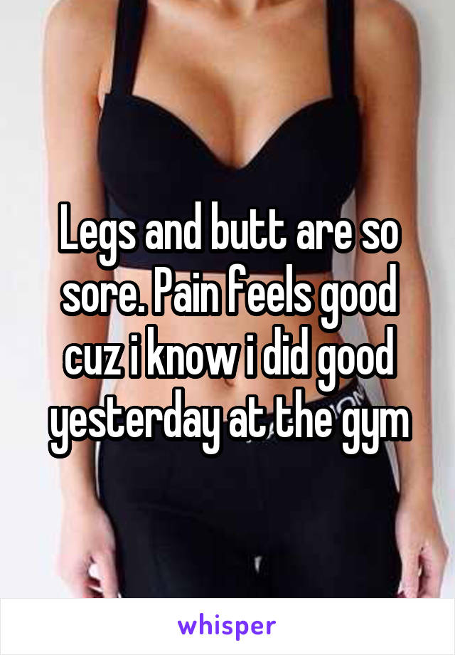 Legs and butt are so sore. Pain feels good cuz i know i did good yesterday at the gym