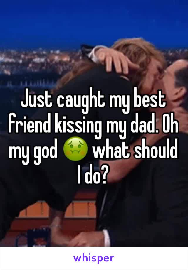 Just caught my best friend kissing my dad. Oh my god 🤢 what should I do?