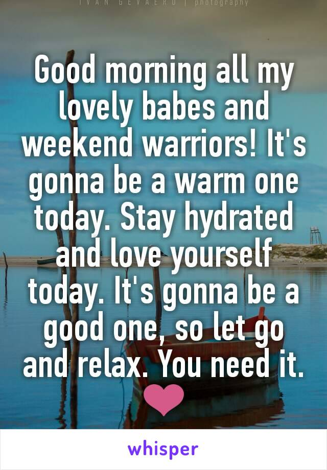 Good morning all my lovely babes and weekend warriors! It's gonna be a warm one today. Stay hydrated and love yourself today. It's gonna be a good one, so let go and relax. You need it. ❤