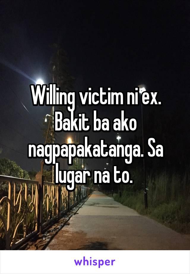 Willing victim ni ex. Bakit ba ako nagpapakatanga. Sa lugar na to.