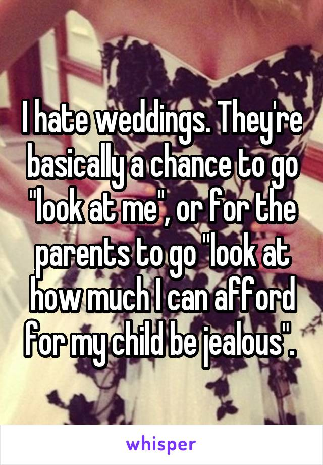 """I hate weddings. They're basically a chance to go """"look at me"""", or for the parents to go """"look at how much I can afford for my child be jealous""""."""