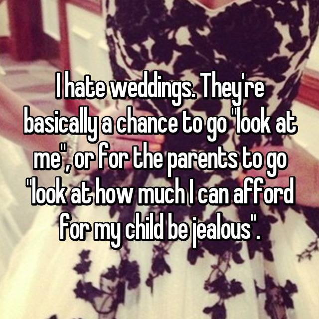 "I hate weddings. They're basically a chance to go ""look at me"", or for the parents to go ""look at how much I can afford for my child be jealous""."