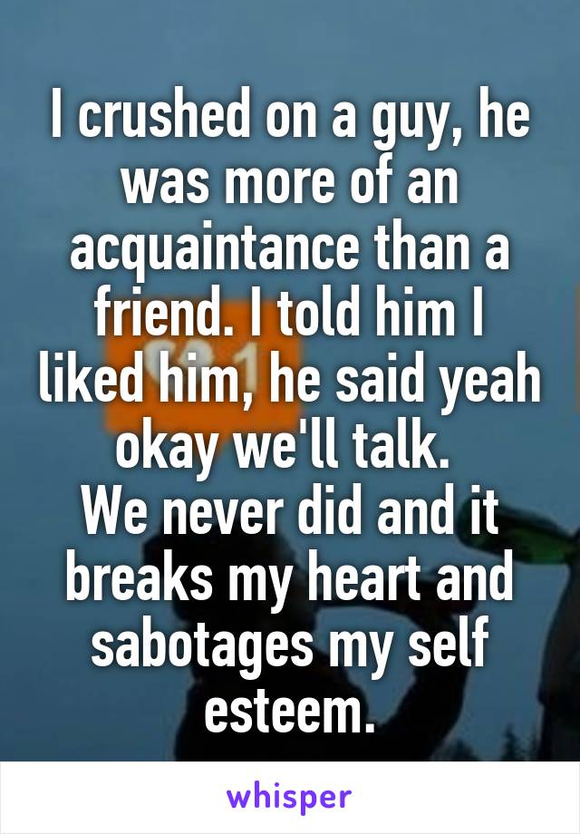 I crushed on a guy, he was more of an acquaintance than a friend. I told him I liked him, he said yeah okay we'll talk.  We never did and it breaks my heart and sabotages my self esteem.