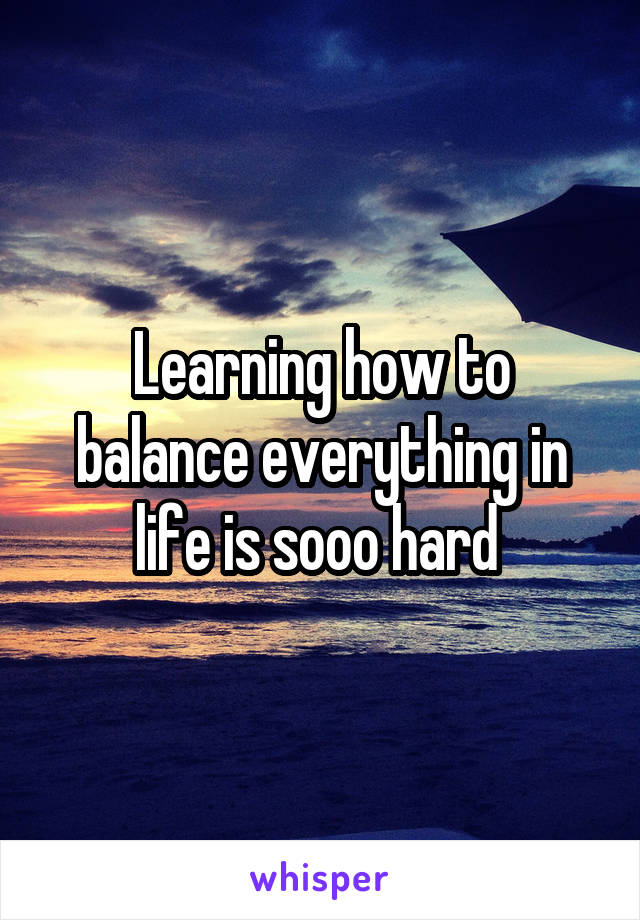 Learning how to balance everything in life is sooo hard