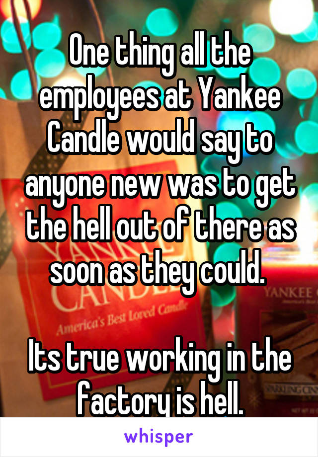 One thing all the employees at Yankee Candle would say to anyone new was to get the hell out of there as soon as they could.   Its true working in the factory is hell.