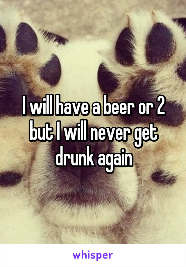 I will have a beer or 2 but I will never get drunk again