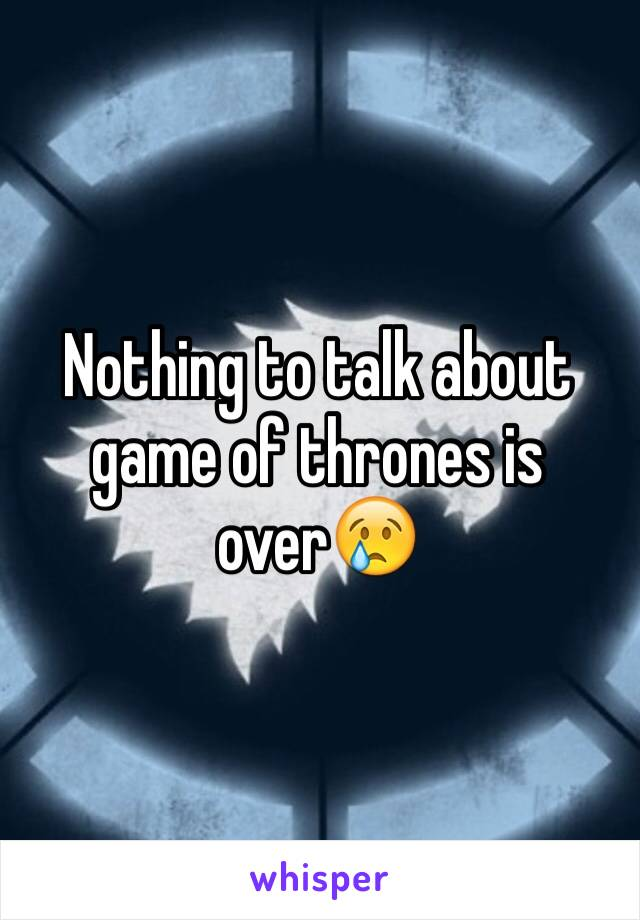 Nothing to talk about game of thrones is over😢