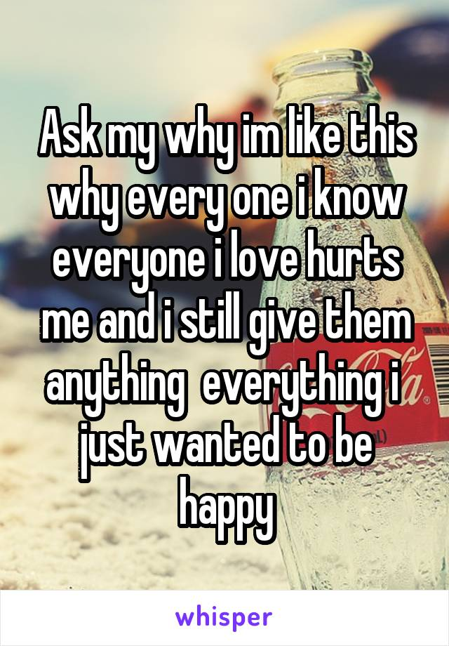 Ask my why im like this why every one i know everyone i love hurts me and i still give them anything  everything i  just wanted to be happy
