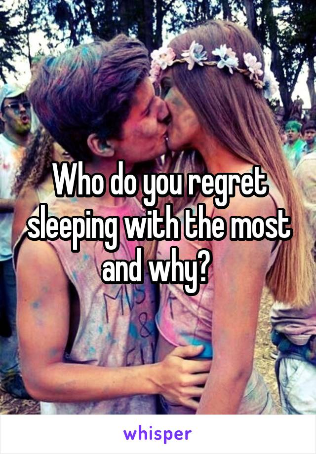 Who do you regret sleeping with the most and why?