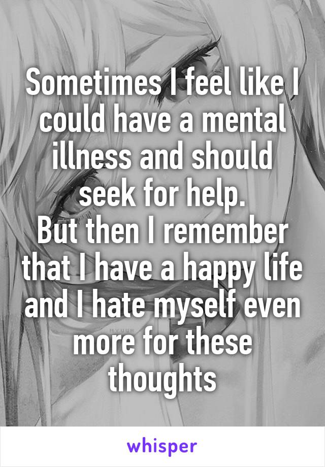 Sometimes I feel like I could have a mental illness and should seek for help. But then I remember that I have a happy life and I hate myself even more for these thoughts