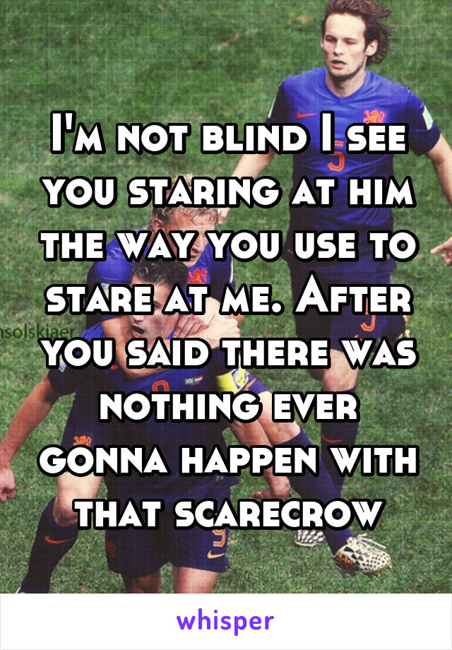 I'm not blind I see you staring at him the way you use to stare at me. After you said there was nothing ever gonna happen with that scarecrow