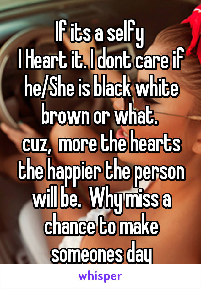 If its a selfy  I Heart it. I dont care if he/She is black white brown or what.  cuz,  more the hearts the happier the person will be.  Why miss a chance to make someones day