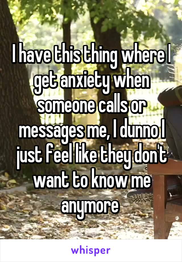 I have this thing where I get anxiety when someone calls or messages me, I dunno I just feel like they don't want to know me anymore