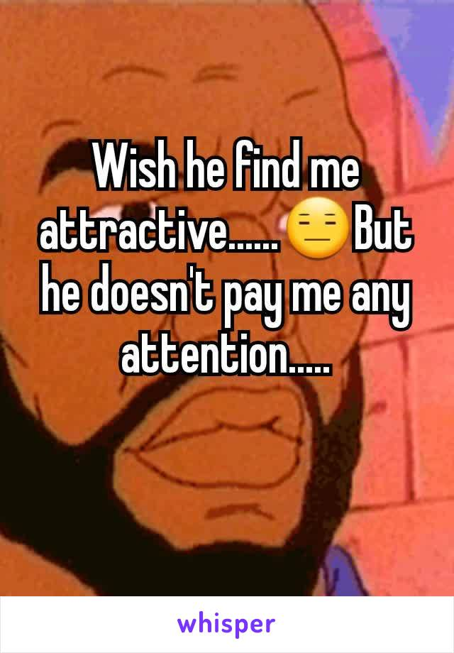Wish he find me attractive......😑But he doesn't pay me any attention.....