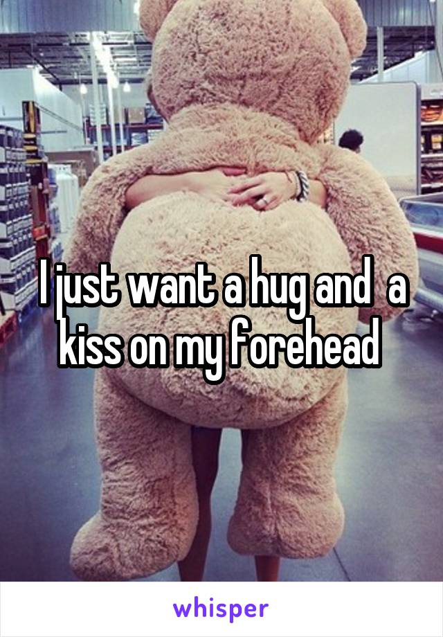 I just want a hug and  a kiss on my forehead