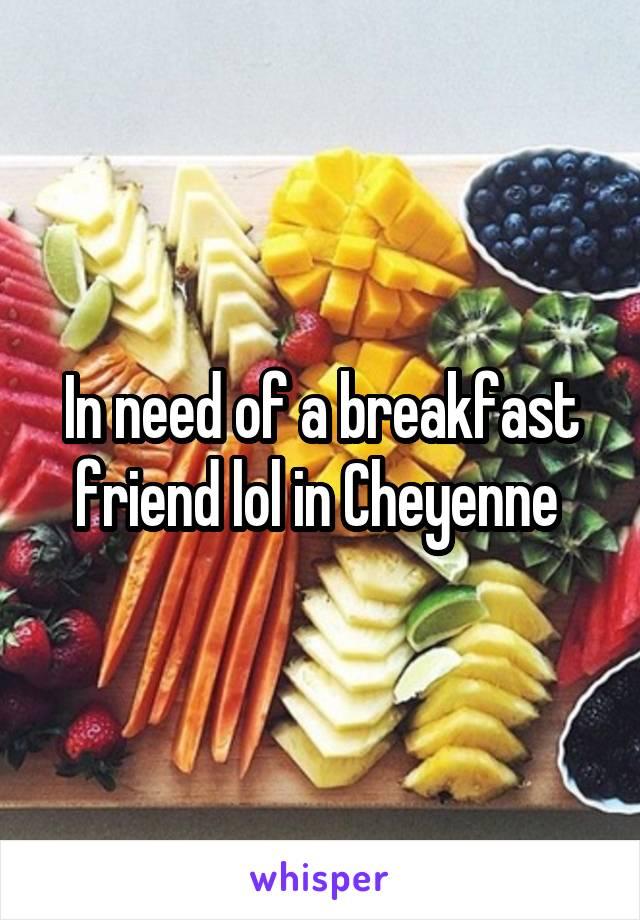 In need of a breakfast friend lol in Cheyenne
