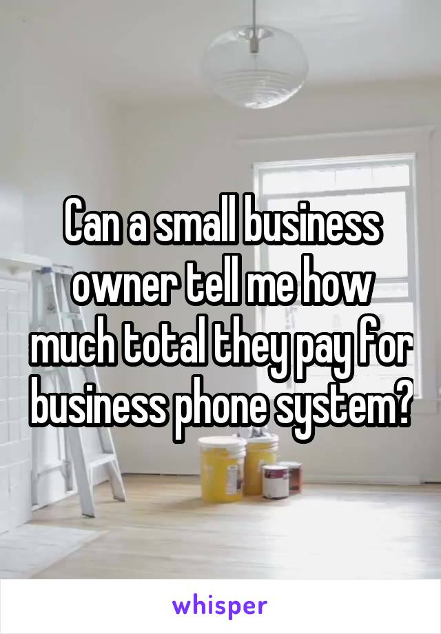 Can a small business owner tell me how much total they pay for business phone system?