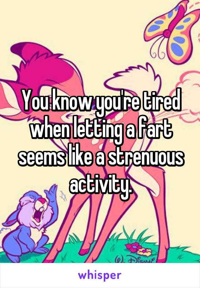 You know you're tired when letting a fart seems like a strenuous activity.