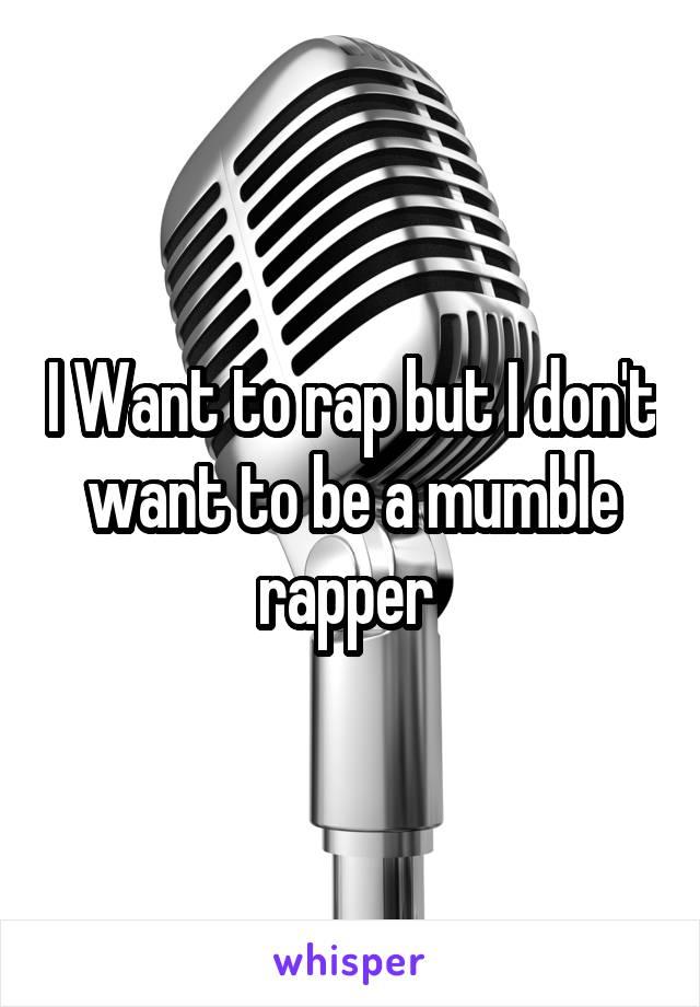 I Want to rap but I don't want to be a mumble rapper