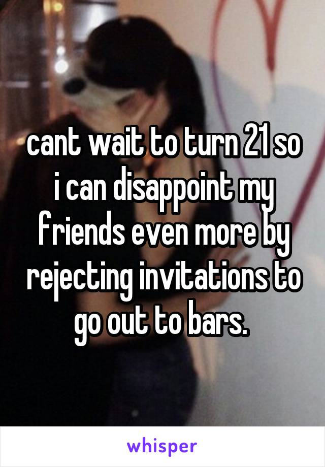 cant wait to turn 21 so i can disappoint my friends even more by rejecting invitations to go out to bars.