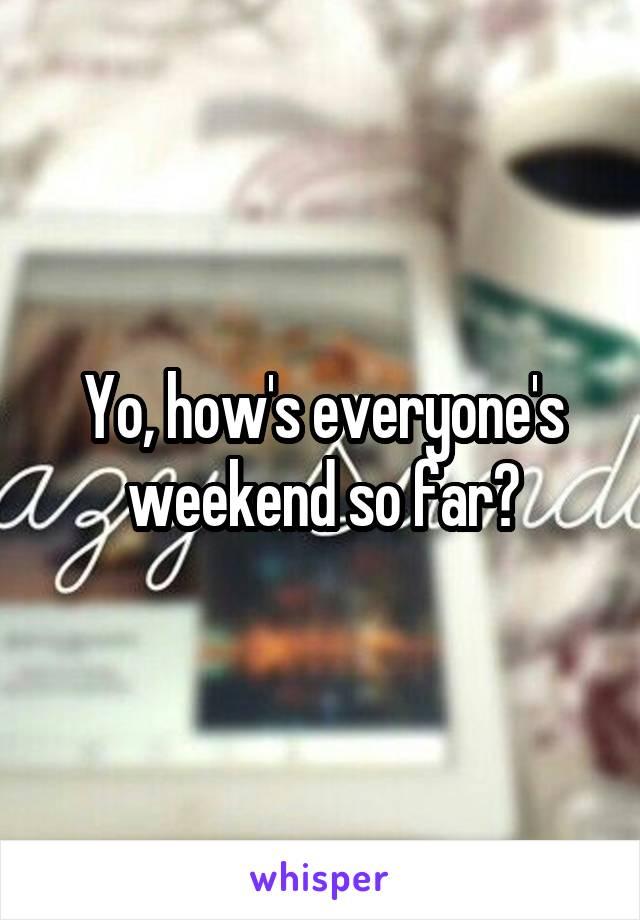 Yo, how's everyone's weekend so far?