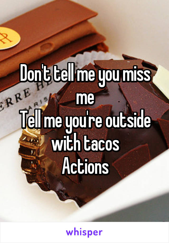 Don't tell me you miss me Tell me you're outside with tacos Actions