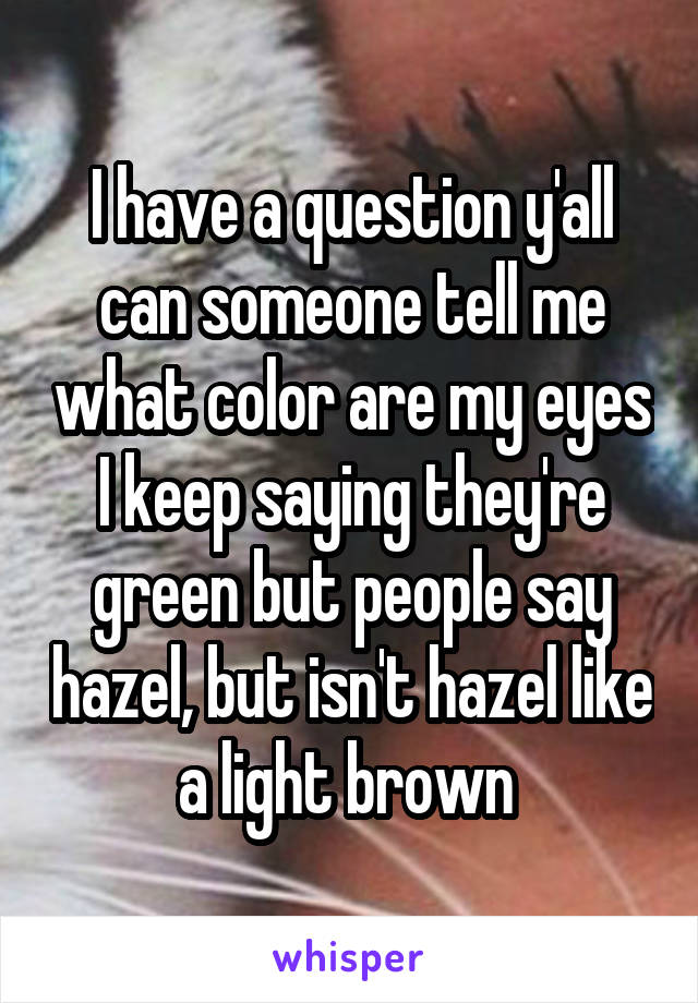 I have a question y'all can someone tell me what color are my eyes I keep saying they're green but people say hazel, but isn't hazel like a light brown