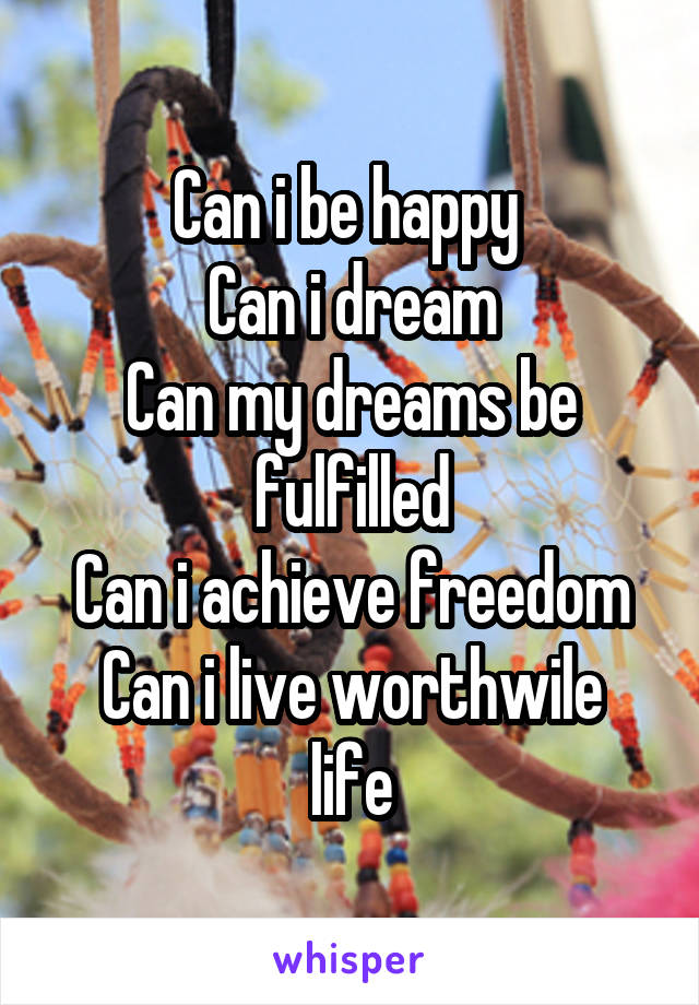 Can i be happy  Can i dream Can my dreams be fulfilled Can i achieve freedom Can i live worthwile life