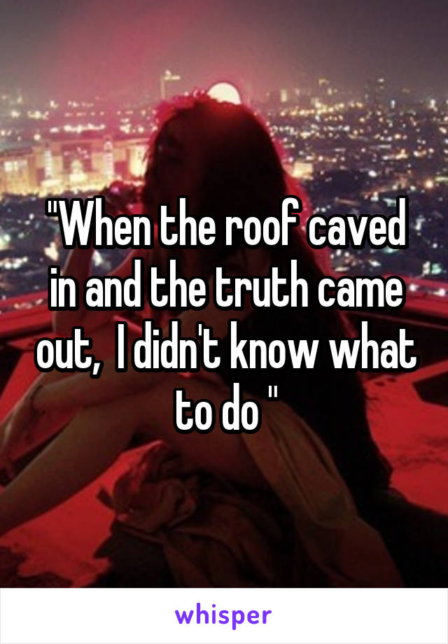 """When the roof caved in and the truth came out,  I didn't know what to do """