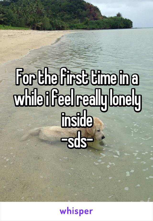 For the first time in a while i feel really lonely inside -sds-