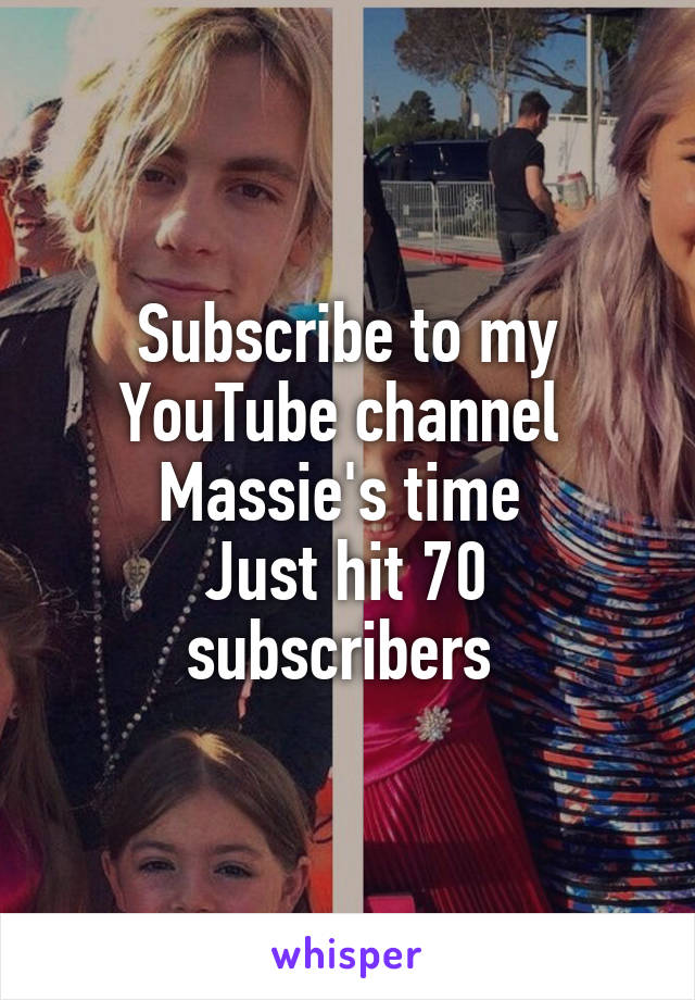 Subscribe to my YouTube channel  Massie's time  Just hit 70 subscribers