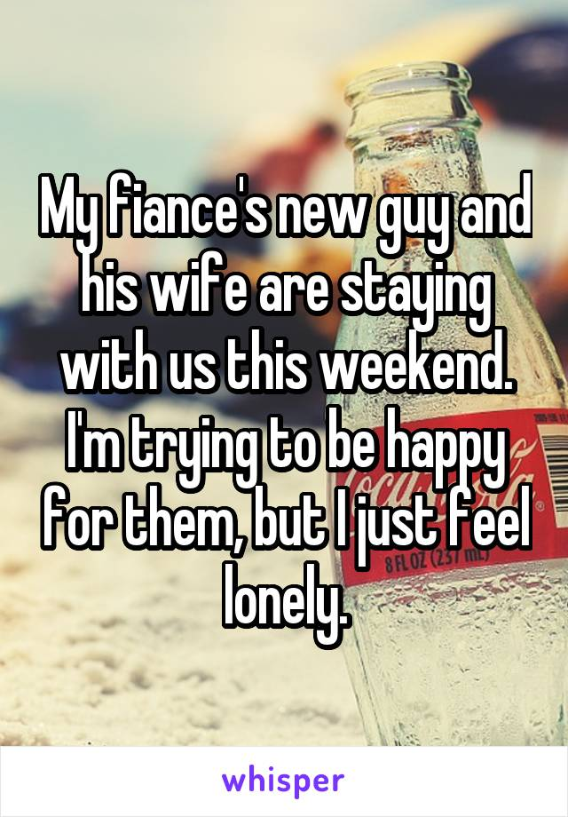 My fiance's new guy and his wife are staying with us this weekend. I'm trying to be happy for them, but I just feel lonely.