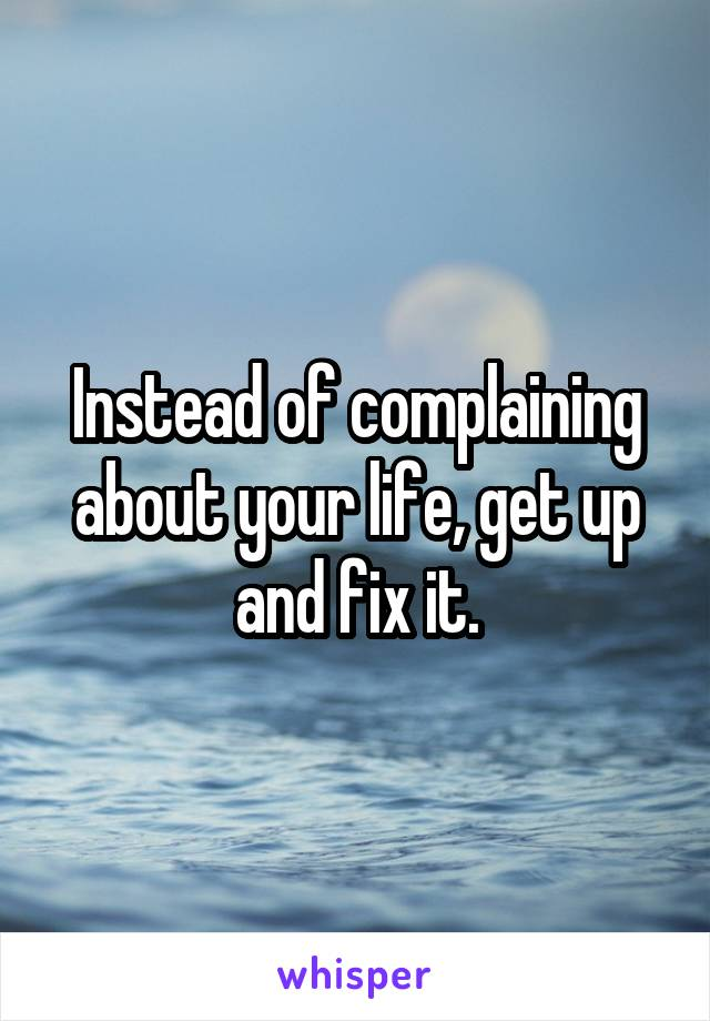 Instead of complaining about your life, get up and fix it.