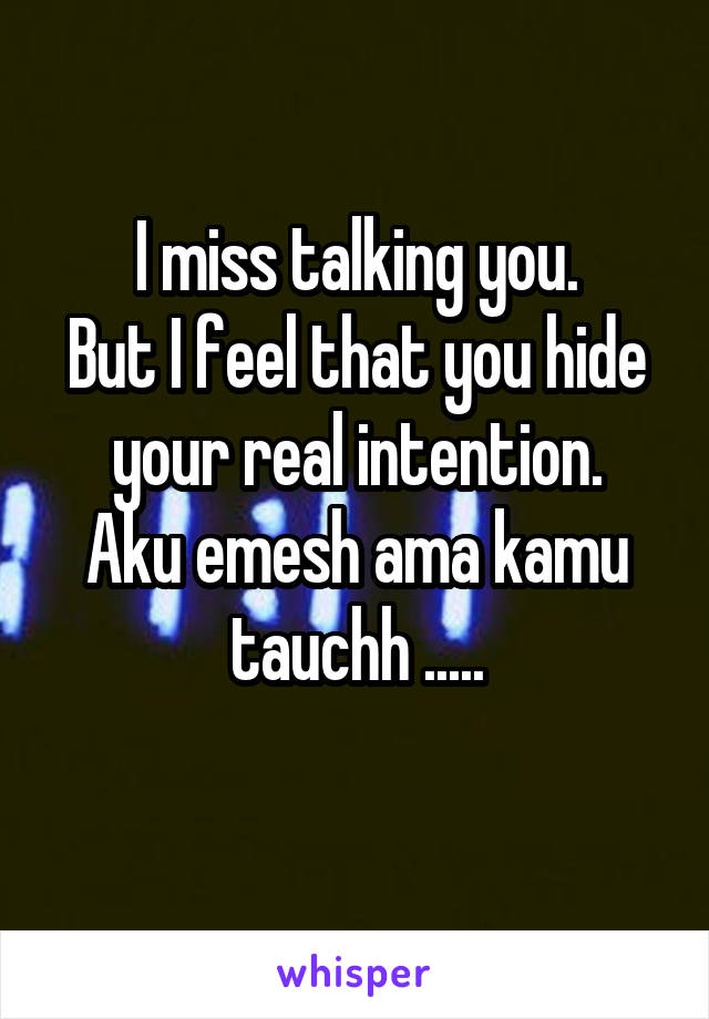I miss talking you. But I feel that you hide your real intention. Aku emesh ama kamu tauchh .....