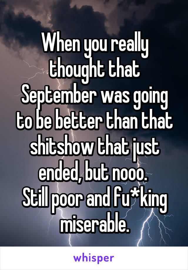 When you really thought that September was going to be better than that shitshow that just ended, but nooo.  Still poor and fu*king miserable.