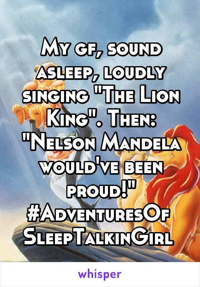 "My gf, sound asleep, loudly singing ""The Lion King"". Then: ""Nelson Mandela would've been proud!"" #AdventuresOf  SleepTalkinGirl"