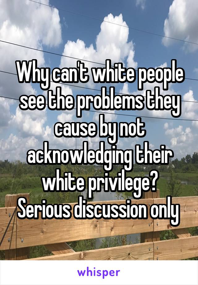 Why can't white people see the problems they cause by not acknowledging their white privilege? Serious discussion only