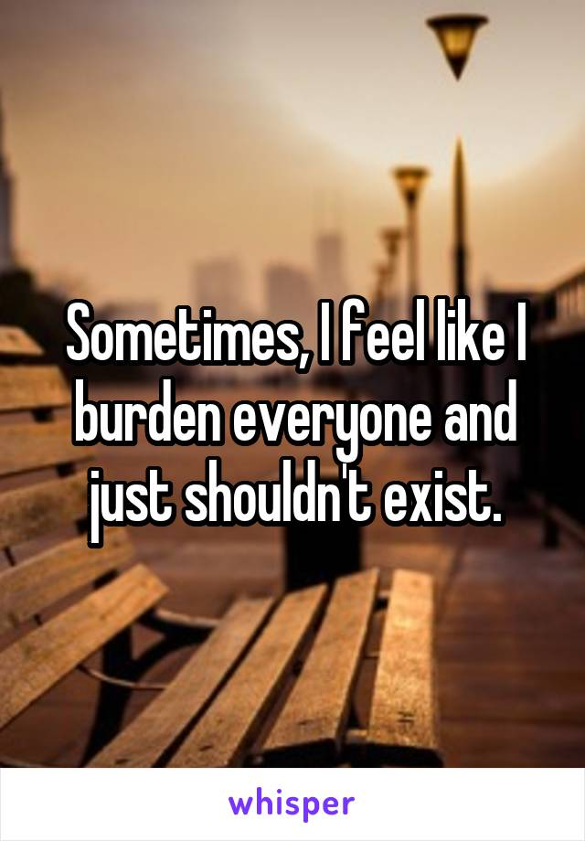 Sometimes, I feel like I burden everyone and just shouldn't exist.